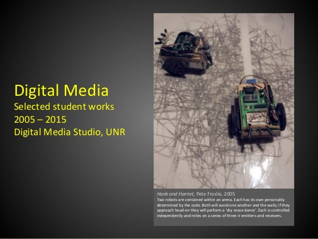 Digital Media Selected student works 2005 – 2015 Digital Media Studio, UNR Hank and Harriet, Pete Froslie, 2005 Two robots...