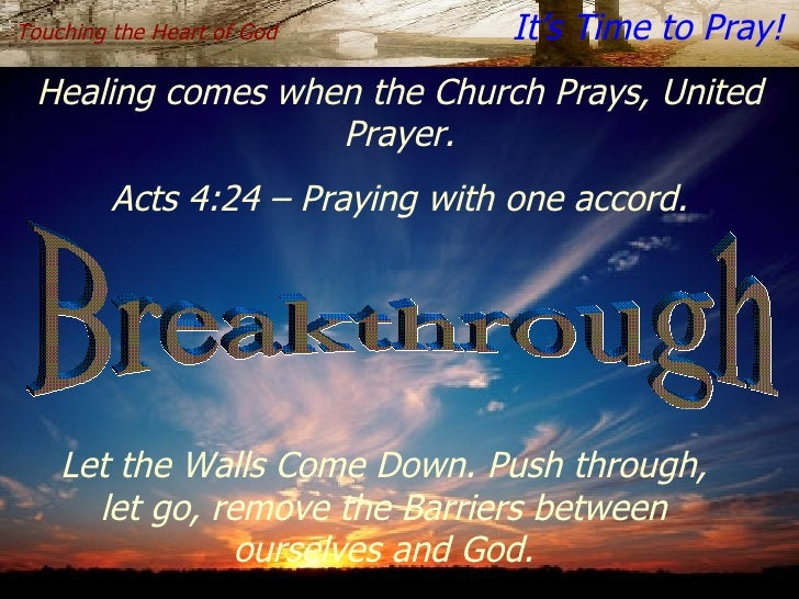 Breakthrough Touching the Heart of God   It's Time to Pray! Healing comes when the Church Prays, United   Prayer. Acts 4:2...