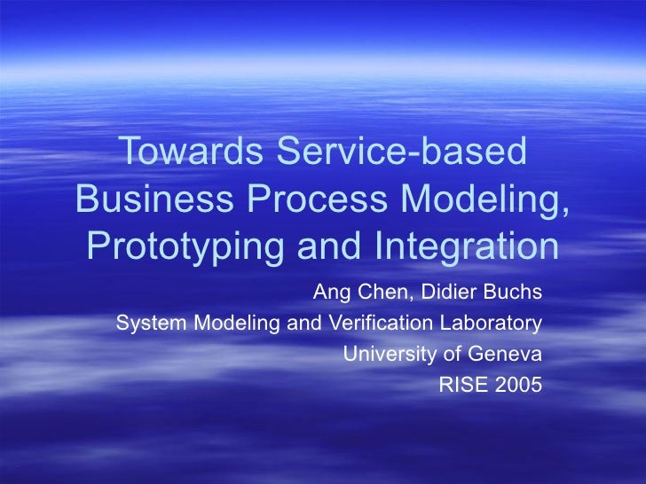 Towards Service-based Business Process Modeling, Prototyping and Integration Ang Chen, Didier Buchs System Modeling and Ve...