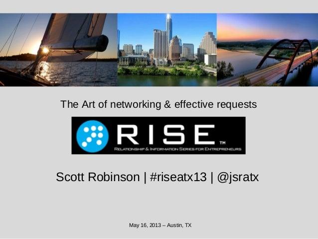 The Art of networking & effective requestsMay 16, 2013 – Austin, TXScott Robinson | #riseatx13 | @jsratx