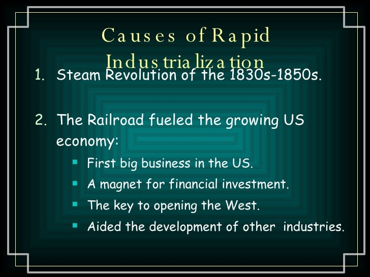 Causes of Rapid Industrialization <ul><li>Steam Revolution of the 1830s-1850s. </li></ul><ul><li>The Railroad fueled the g...
