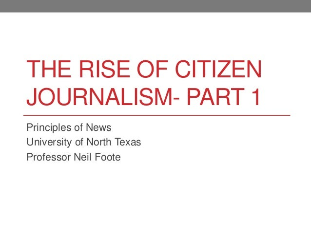 THE RISE OF CITIZEN JOURNALISM- PART 1 Principles of News University of North Texas Professor Neil Foote