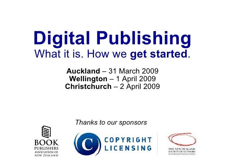 Digital Publishing What it is. How we  get started . Auckland  – 31 March 2009 Wellington  – 1 April 2009 Christchurch  – ...