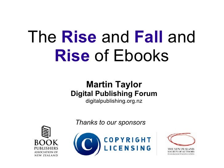 The  Rise  and  Fall  and  Rise  of Ebooks Martin Taylor Digital Publishing Forum digitalpublishing.org.nz Thanks to our s...