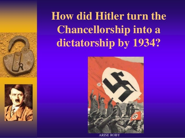 How did Hitler turn the Chancellorship into a dictatorship by 1934? ARISE ROBY