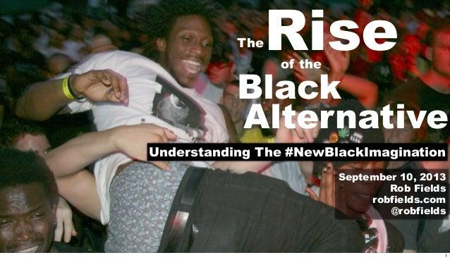 TheRiseof the Black Alternative Understanding The #NewBlackImagination September 10, 2013 Rob Fields robfields.com @robfie...