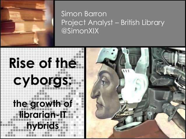 Rise of the cyborgs: the growth of librarian-IT hybrids Simon Barron Project Analyst – British Library @SimonXIX