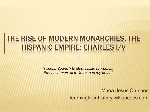 "THE RISE OF MODERN MONARCHIES. THE HISPANIC EMPIRE: CHARLES I/V María Jesús Campos learningfromhistory.wikispaces.com ""I s..."