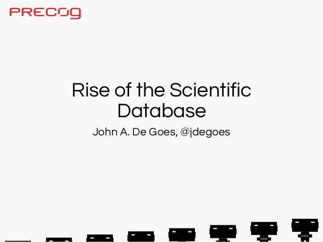 Rise of the Scientific     Database  John A. De Goes, @jdegoes