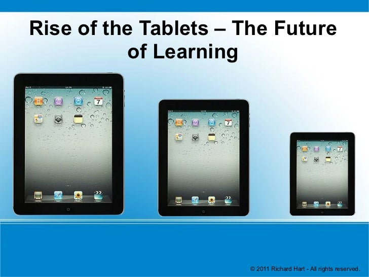 Rise of the Tablets – The Future          of Learning                       © 2011 Richard Hart - All rights reserved.