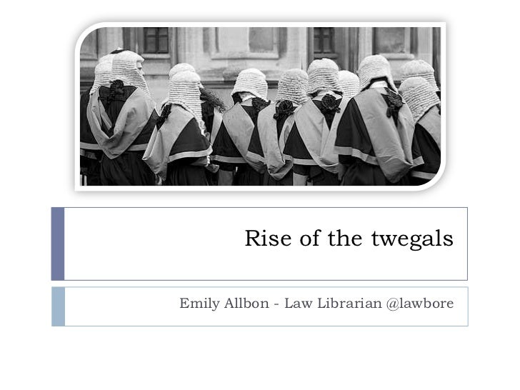 Rise of the twegals<br />Emily Allbon - Law Librarian @lawbore<br />