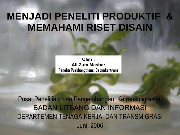 MENJADI PENELITI PRODUKTIF  & MEMAHAMI RISET DISAIN <ul><li>Pusat Penelitian  dan Pengembangan  Ketransmigrasian </li></ul...