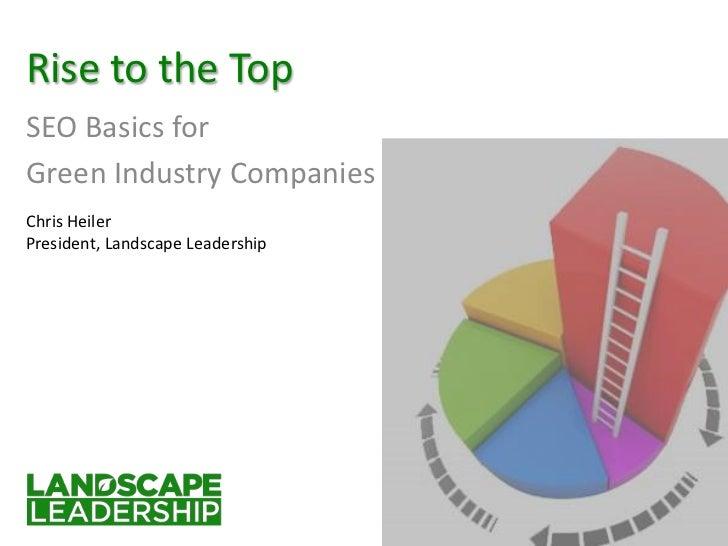 Rise to the TopSEO Basics forGreen Industry CompaniesChris HeilerPresident, Landscape Leadership