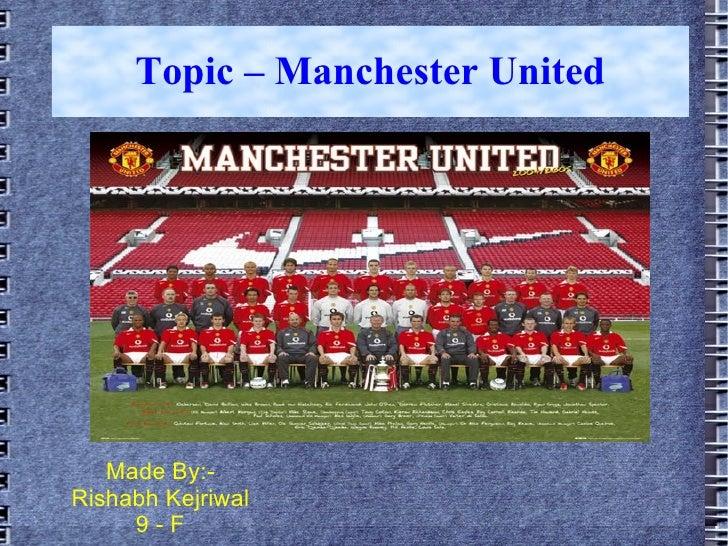 Topic – Manchester United Made By:- Rishabh Kejriwal 9 - F
