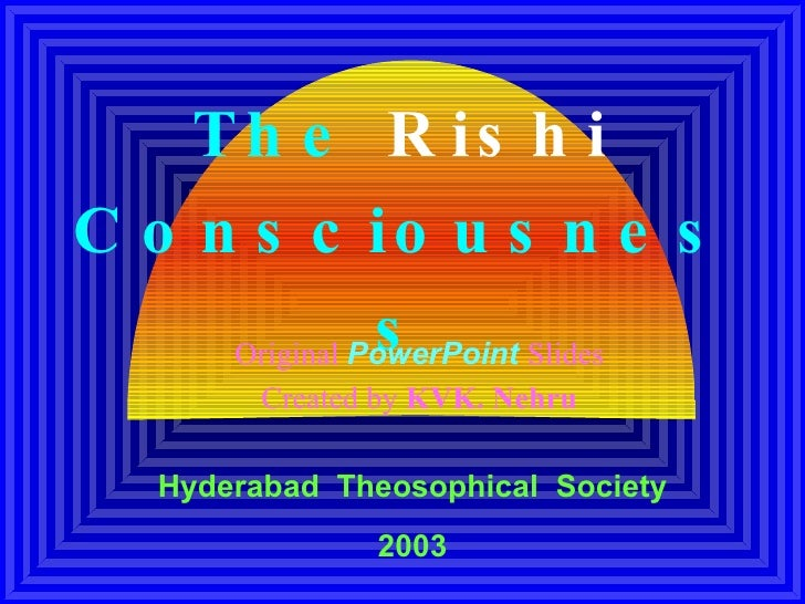 The  Rishi  Consciousness Original  PowerPoint   Slides Created by  KVK. Nehru Hyderabad   Theosophical  Society 2003