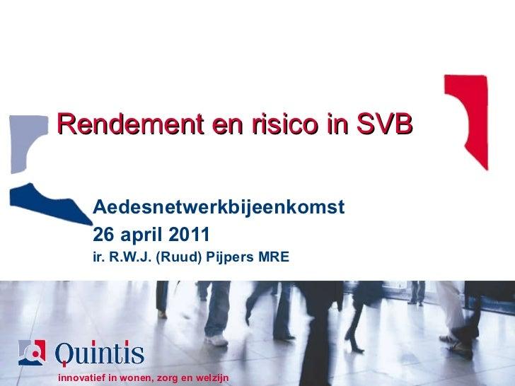 Rendement en risico in SVB Aedesnetwerkbijeenkomst 26 april 2011 ir. R.W.J. (Ruud) Pijpers MRE