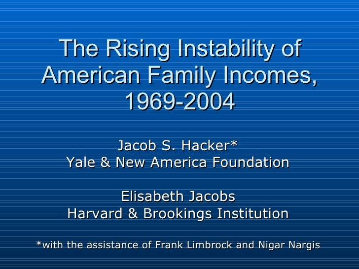 The Rising Instability of American Family Incomes, 1969-2004 Jacob S. Hacker* Yale & New America Foundation Elisabeth Jaco...
