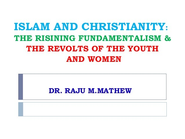 ISLAM AND CHRISTIANITY:THE RISINING FUNDAMENTALISM &  THE REVOLTS OF THE YOUTH           AND WOMEN      DR. RAJU M.MATHEW