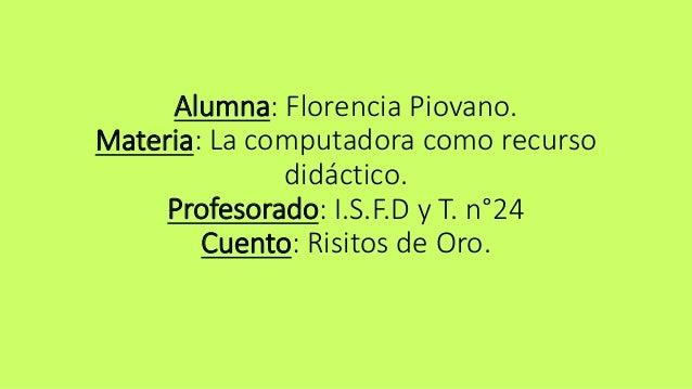 Alumna: Florencia Piovano.  Materia: La computadora como recurso  didáctico.  Profesorado: I.S.F.D y T. n°24  Cuento: Risi...