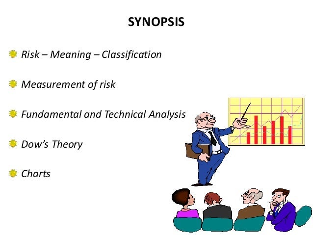 SYNOPSISRisk – Meaning – ClassificationMeasurement of riskFundamental and Technical AnalysisDow's TheoryCharts