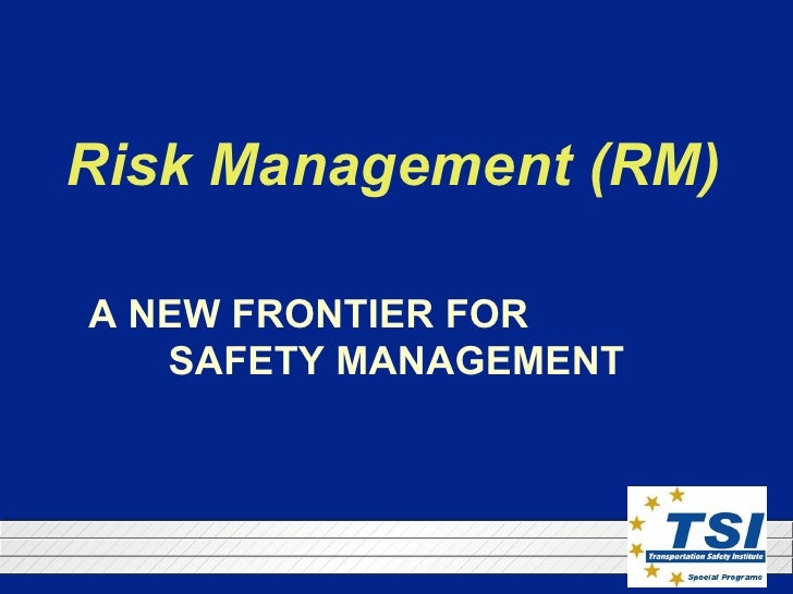 Risk Management (RM) A NEW FRONTIER FOR  SAFETY MANAGEMENT