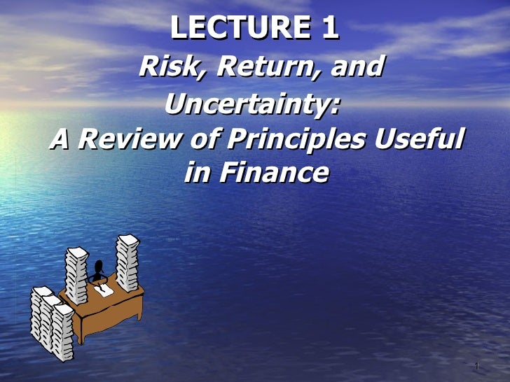 LECTURE 1   Risk, Return, and Uncertainty:   A Review of Principles Useful in Finance