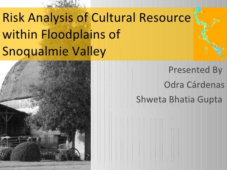 Risk Analysis of Cultural Resource within Floodplains of  Snoqualmie Valley  Presented By  Odra Cárdenas Shweta Bhatia Gup...