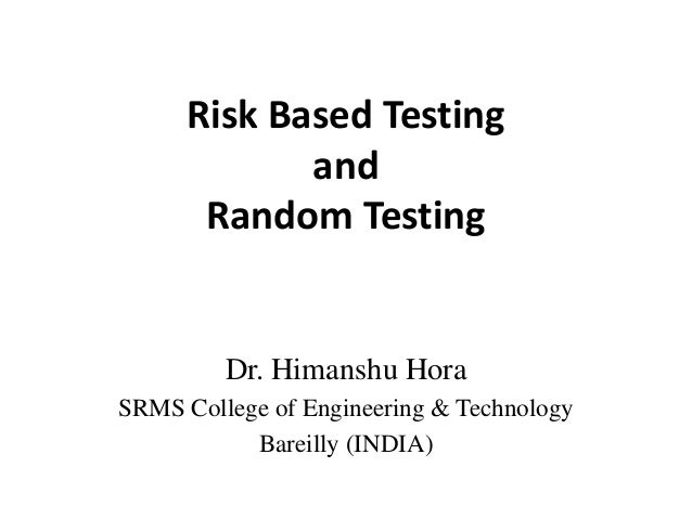 Risk Based Testing and Random Testing  Dr. Himanshu Hora SRMS College of Engineering & Technology Bareilly (INDIA)