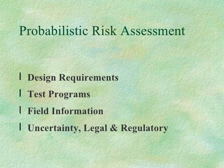 Probabilistic Risk Assessment  <ul><li>Design Requirements </li></ul><ul><li>Test Programs </li></ul><ul><li>Field Informa...