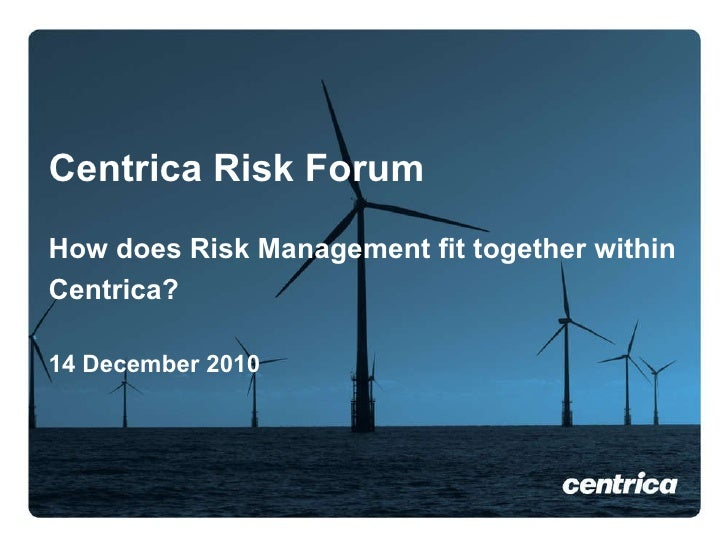 Centrica Risk Forum How does Risk Management fit together within Centrica?   14 December 2010