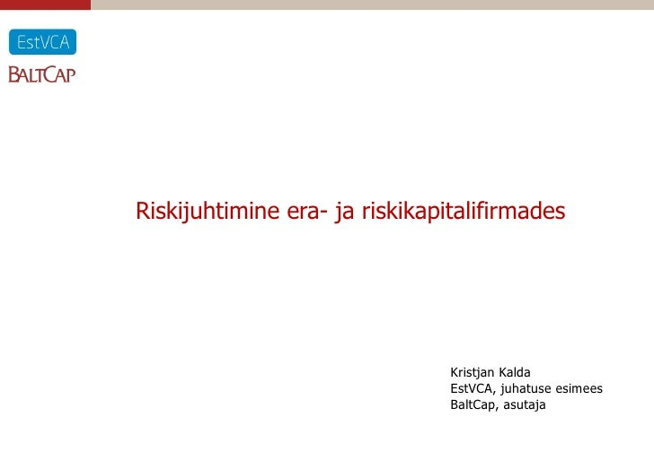 Riskijuhtimine era- ja riskikapitalifirmades                                     Kristjan Kalda                           ...