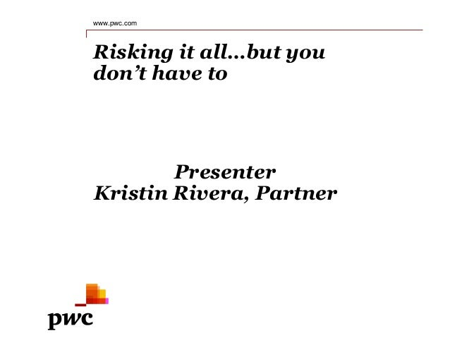 Risking it all…but you don't have to www.pwc.com Presenter Kristin Rivera, Partner