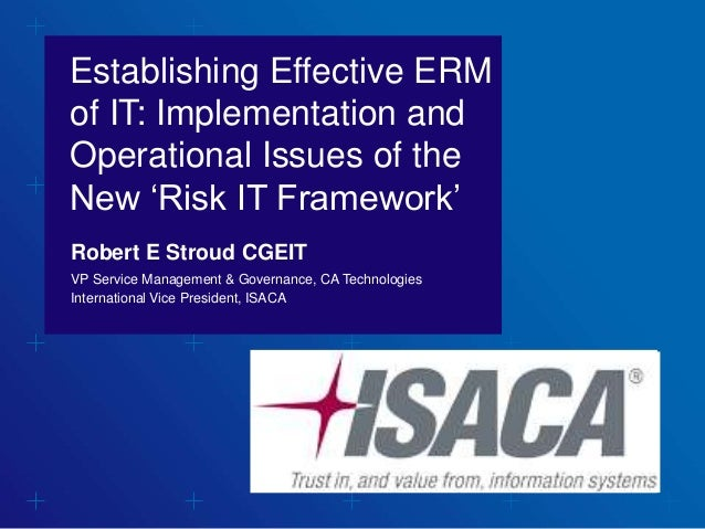 Establishing Effective ERM of IT: Implementation and Operational Issues of the New 'Risk IT Framework' Robert E Stroud CGE...