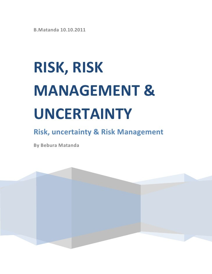 B.Matanda 10.10.2011RISK, RISK MANAGEMENT & UNCERTAINTYRisk, uncertainty & Risk ManagementBy Bebura Matanda<br />Risk, Unc...
