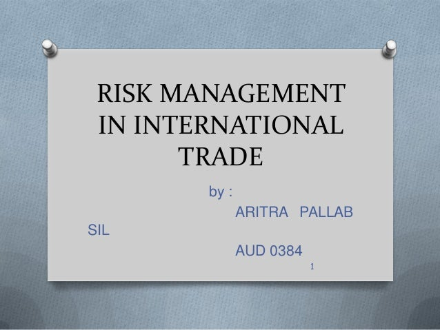 RISK MANAGEMENT IN INTERNATIONAL       TRADE        by :               ARITRA PALLABSIL               AUD 0384            ...