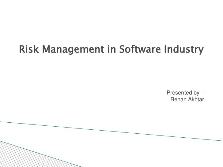 Risk Management in Software Industry                            Presented by –                             Rehan Akhtar