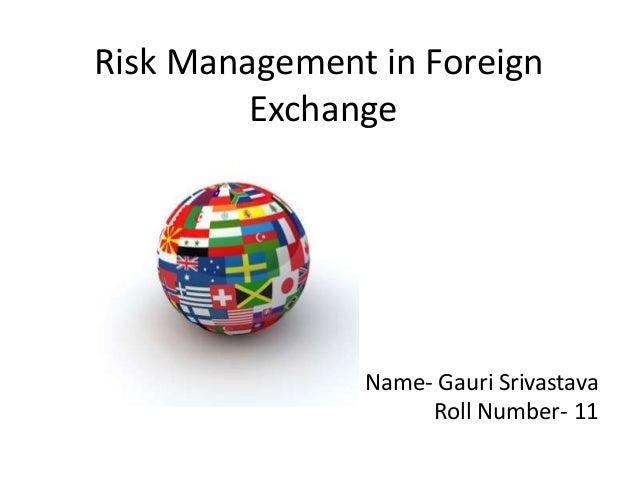 Risk Management in Foreign         Exchange               Name- Gauri Srivastava                    Roll Number- 11