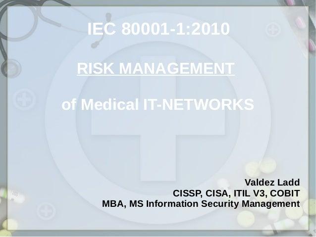 IEC 80001-1:2010 RISK MANAGEMENT of Medical IT-NETWORKS Valdez Ladd CISSP, CISA, ITIL V3, COBIT MBA, MS Information Securi...