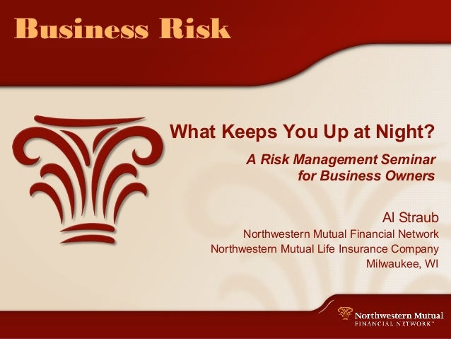 Business Risk What Keeps You Up at Night? A Risk Management Seminar for Business Owners Al Straub Northwestern Mutual Fina...
