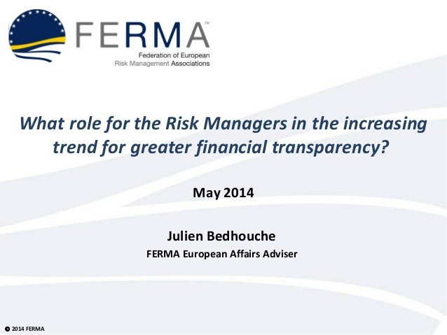 © 2014 FERMA What role for the Risk Managers in the increasing trend for greater financial transparency? May 2014 Julien B...