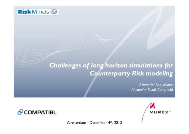 Challenges of long horizon simulations for Counterparty Risk modeling Alexandre Bon, Murex Alexander Sokol, Compatibl Amst...