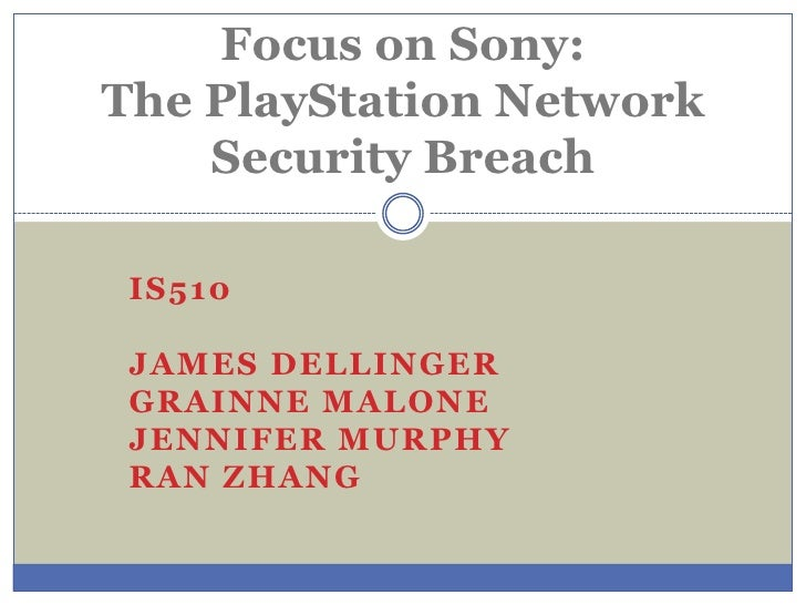 Focus on Sony:The PlayStation Network    Security Breach IS510 JAMES DELLINGER GRAINNE MALONE JENNIFER MURPHY RAN ZHANG