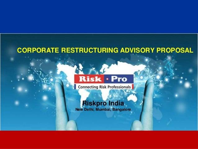 1 CORPORATE RESTRUCTURING ADVISORY PROPOSAL Riskpro India New Delhi, Mumbai, Bangalore