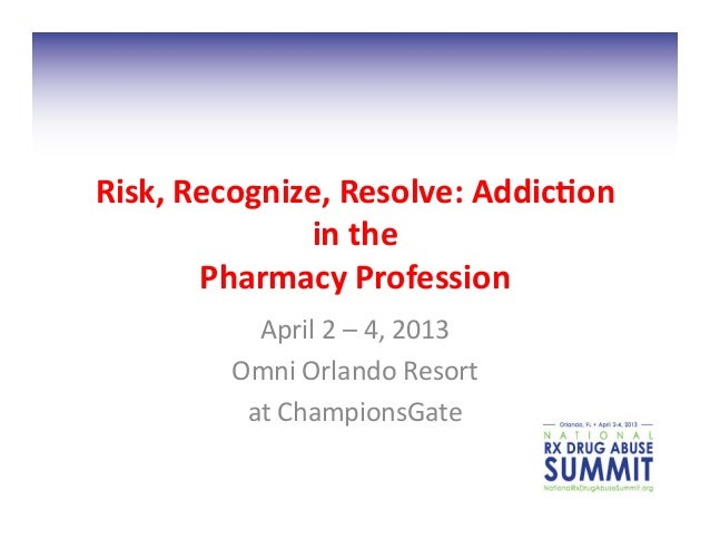 Risk,	  Recognize,	  Resolve:	  Addic2on	                   in	  the	            Pharmacy	  Profession	  	                ...