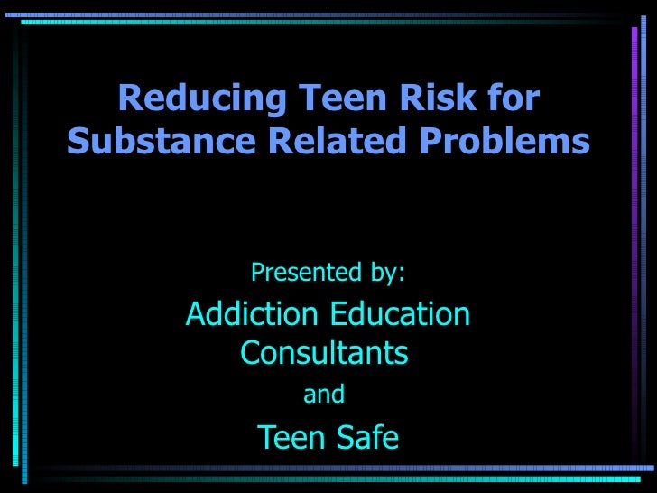 Reducing Teen Risk for Substance Related Problems Presented by: Addiction Education Consultants   and  Teen Safe