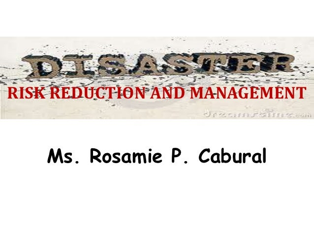 RISK REDUCTION AND MANAGEMENT   Ms. Rosamie P. Cabural