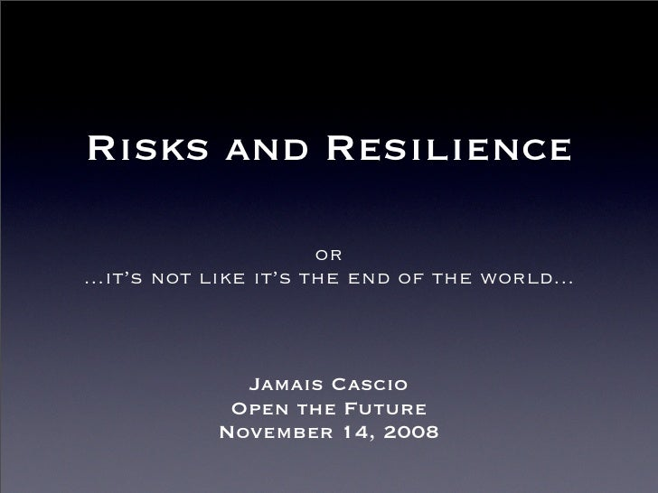 Risks and Resilience                         or ...it's not like it's the end of the world...                  Jamais Casc...