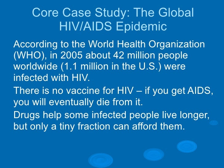 Core Case Study: The Global HIV/AIDS Epidemic <ul><li>According to the World Health Organization (WHO), in 2005 about 42 m...