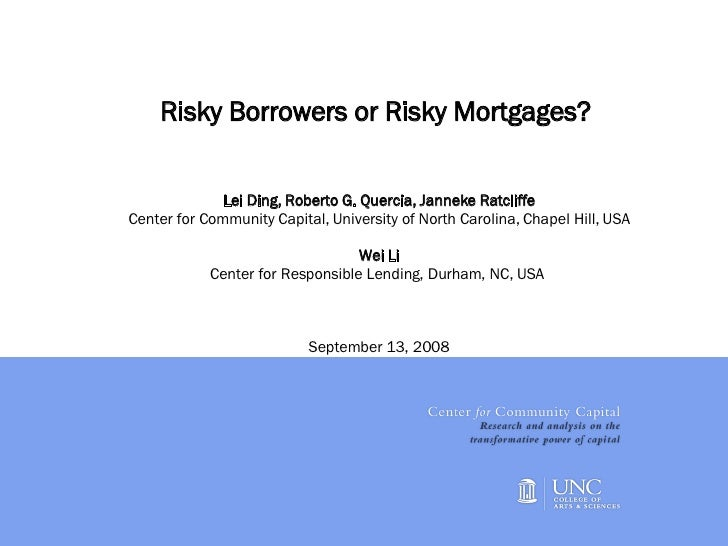 Risky Borrowers or Risky Mortgages?  Lei Ding, Roberto G. Quercia, Janneke Ratcliffe Center for Community Capital, Univers...