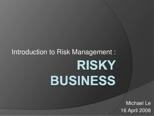 Introduction to Risk Management :  Michael Le 16 April 2008